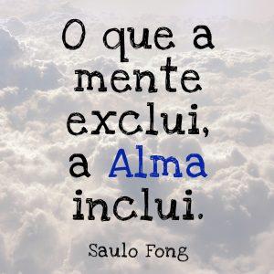 O que a mente exclui, a Alma inclui.